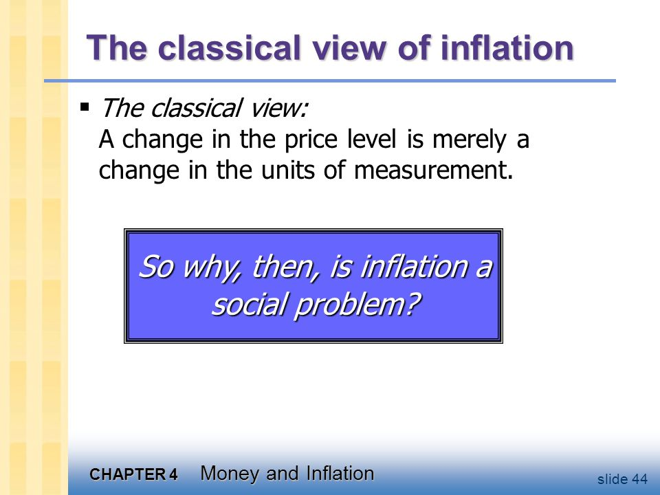 CHAPTER 4 Money and Inflation slide 44 The classical view of inflation The classical view: A change in the price level is merely a change in the units