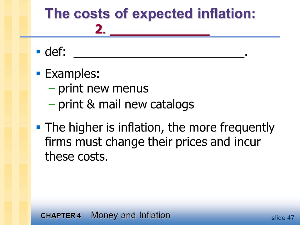CHAPTER 4 Money and Inflation slide 47 The costs of expected inflation: 2. ___________ def: __________________________. Examples: –print new menus –pr