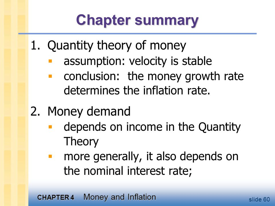 CHAPTER 4 Money and Inflation slide 60 Chapter summary 1.Quantity theory of money assumption: velocity is stable conclusion: the money growth rate det