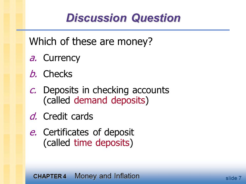 CHAPTER 4 Money and Inflation slide 7 Discussion Question Which of these are money? a.Currency b.Checks c.Deposits in checking accounts (called demand