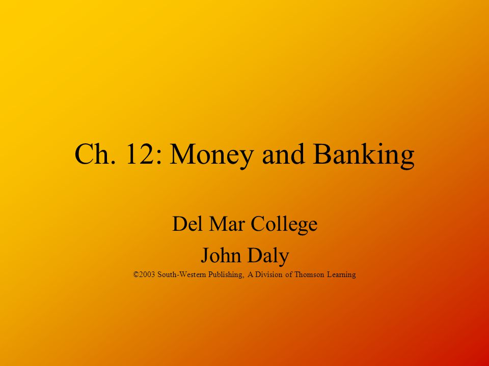 Ch. 12: Money and Banking Del Mar College John Daly ©2003 South-Western Publishing, A Division of Thomson Learning
