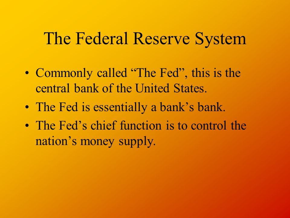The Federal Reserve System Commonly called The Fed, this is the central bank of the United States.