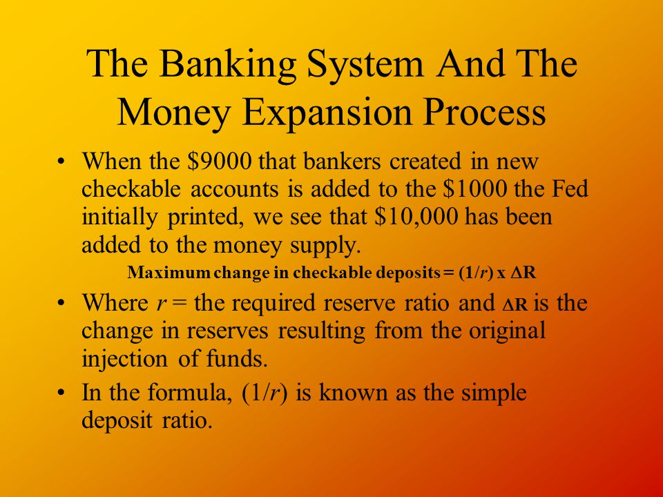 The Banking System And The Money Expansion Process When the $9000 that bankers created in new checkable accounts is added to the $1000 the Fed initially printed, we see that $10,000 has been added to the money supply.