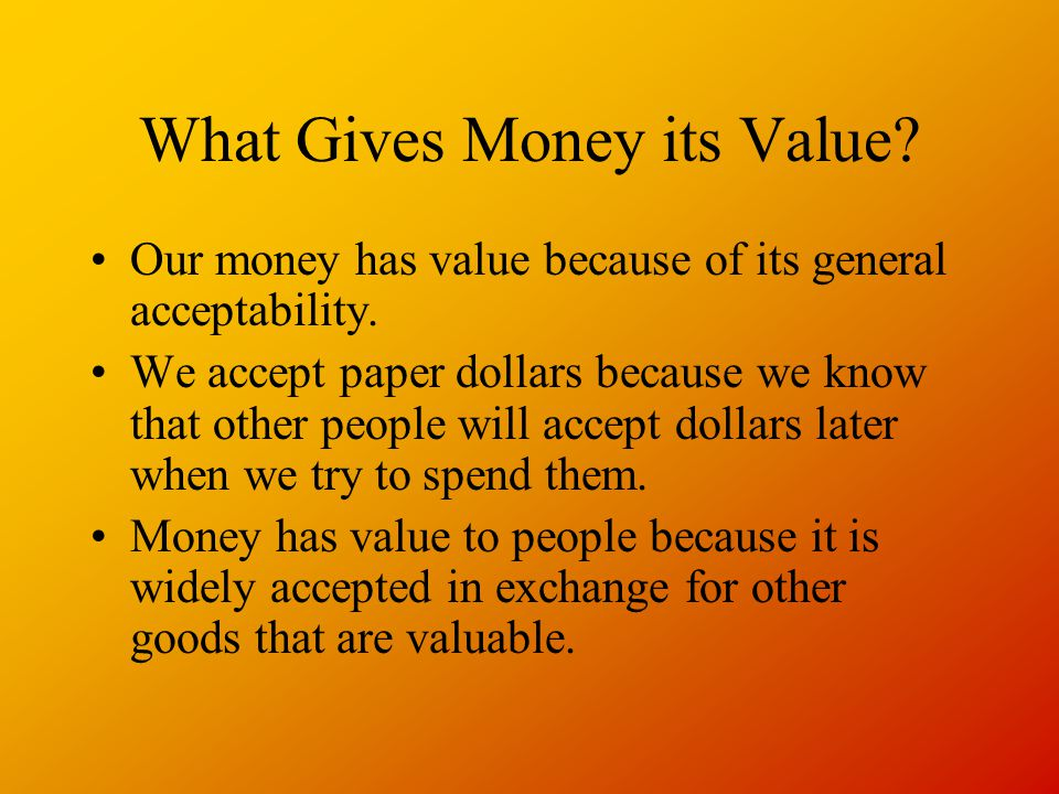 What Gives Money its Value.Our money has value because of its general acceptability.