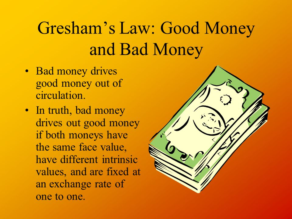 Greshams Law: Good Money and Bad Money Bad money drives good money out of circulation.