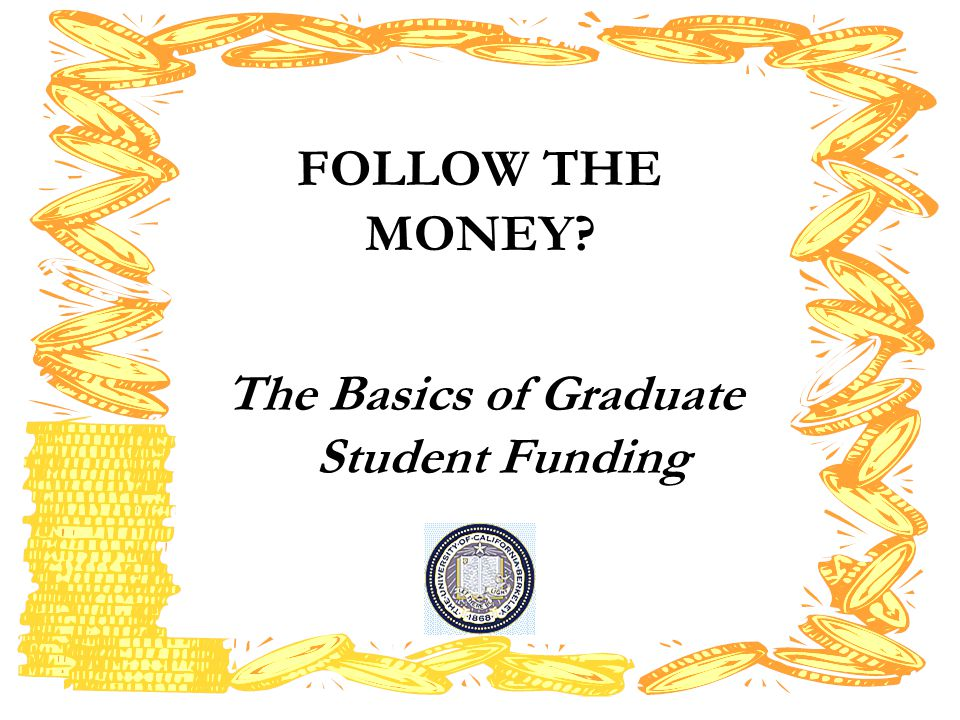 FOLLOW THE MONEY The Basics of Graduate Student Funding
