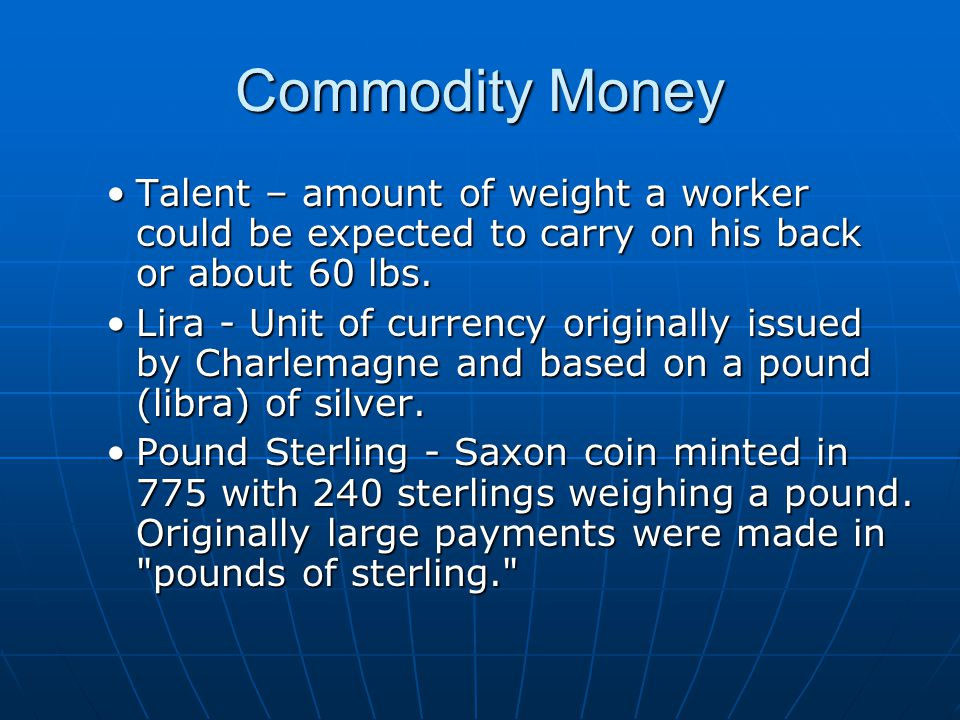 Commodity Money Talent – amount of weight a worker could be expected to carry on his back or about 60 lbs.Talent – amount of weight a worker could be expected to carry on his back or about 60 lbs.