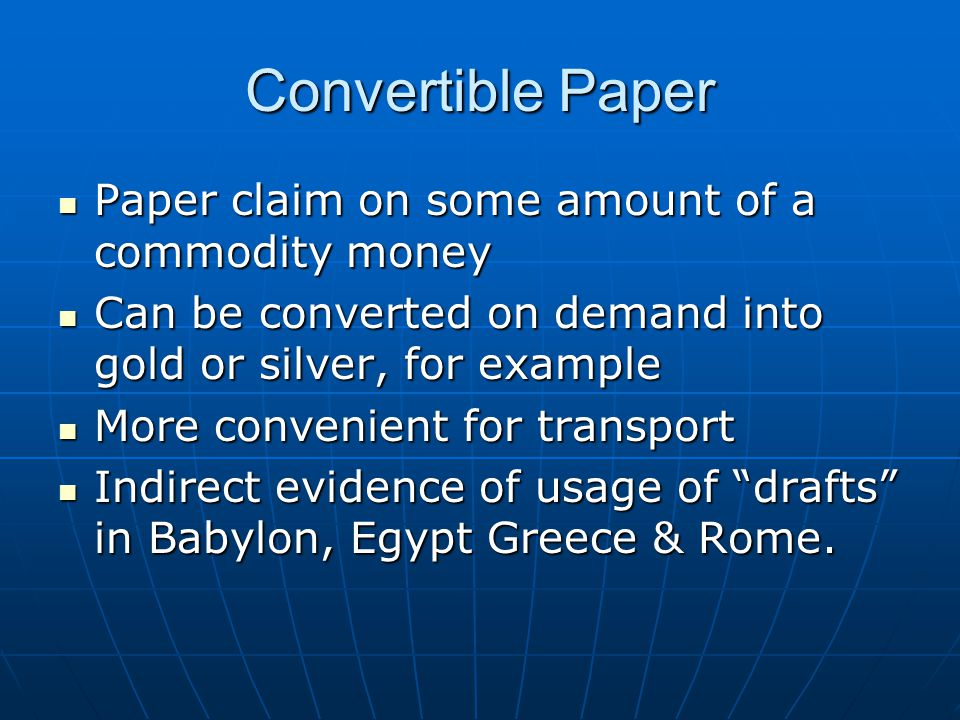 Convertible Paper Paper claim on some amount of a commodity money Paper claim on some amount of a commodity money Can be converted on demand into gold or silver, for example Can be converted on demand into gold or silver, for example More convenient for transport More convenient for transport Indirect evidence of usage of drafts in Babylon, Egypt Greece & Rome.