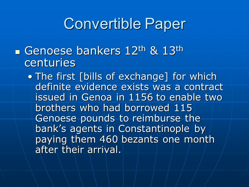 Convertible Paper Genoese bankers 12 th & 13 th centuries Genoese bankers 12 th & 13 th centuries The first [bills of exchange] for which definite evidence exists was a contract issued in Genoa in 1156 to enable two brothers who had borrowed 115 Genoese pounds to reimburse the banks agents in Constantinople by paying them 460 bezants one month after their arrival.The first [bills of exchange] for which definite evidence exists was a contract issued in Genoa in 1156 to enable two brothers who had borrowed 115 Genoese pounds to reimburse the banks agents in Constantinople by paying them 460 bezants one month after their arrival.