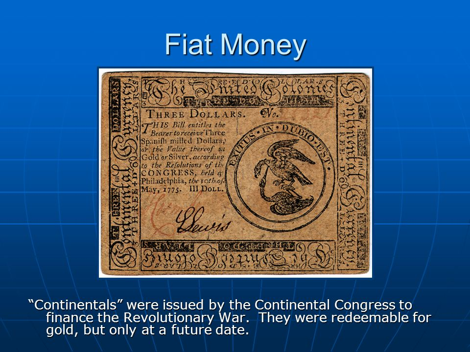 Fiat Money Continentals were issued by the Continental Congress to finance the Revolutionary War.