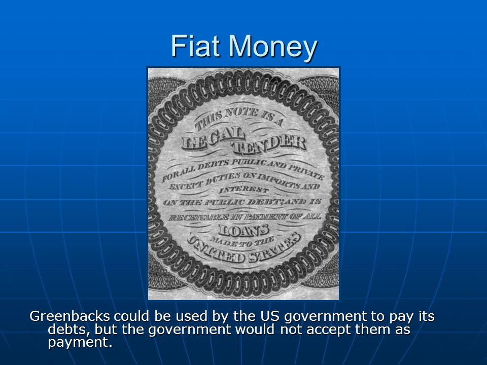Fiat Money Greenbacks could be used by the US government to pay its debts, but the government would not accept them as payment.