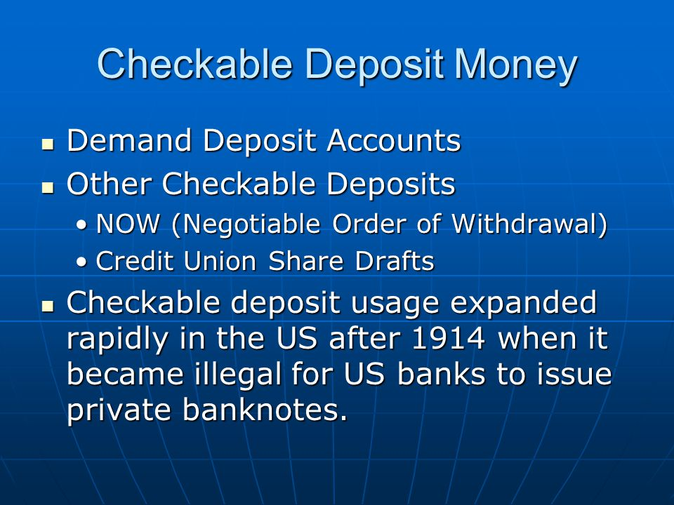 Checkable Deposit Money Demand Deposit Accounts Demand Deposit Accounts Other Checkable Deposits Other Checkable Deposits NOW (Negotiable Order of Withdrawal)NOW (Negotiable Order of Withdrawal) Credit Union Share DraftsCredit Union Share Drafts Checkable deposit usage expanded rapidly in the US after 1914 when it became illegal for US banks to issue private banknotes.