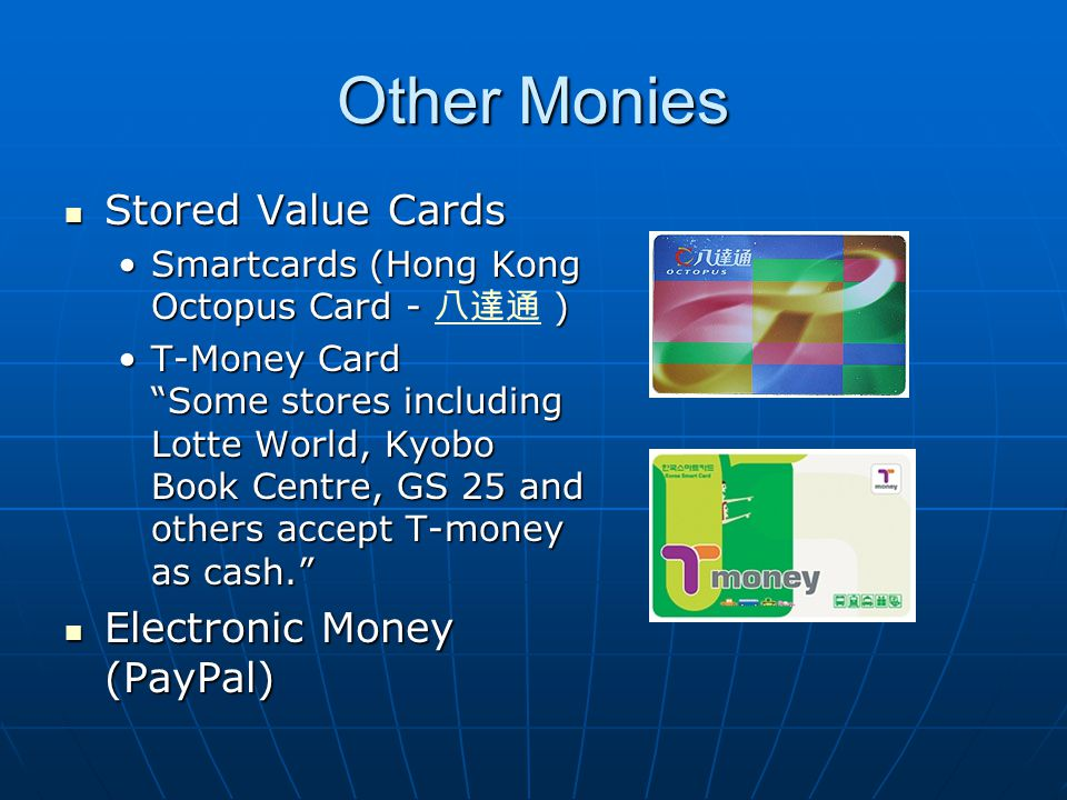 Other Monies Stored Value Cards Stored Value Cards Smartcards (Hong Kong Octopus Card - )Smartcards (Hong Kong Octopus Card - ) T-Money Card Some stores including Lotte World, Kyobo Book Centre, GS 25 and others accept T-money as cash.T-Money Card Some stores including Lotte World, Kyobo Book Centre, GS 25 and others accept T-money as cash.