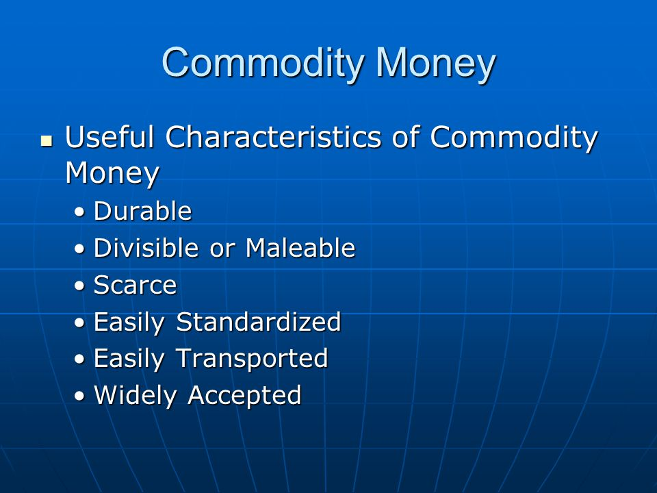 Commodity Money Useful Characteristics of Commodity Money Useful Characteristics of Commodity Money DurableDurable Divisible or MaleableDivisible or Maleable ScarceScarce Easily StandardizedEasily Standardized Easily TransportedEasily Transported Widely AcceptedWidely Accepted