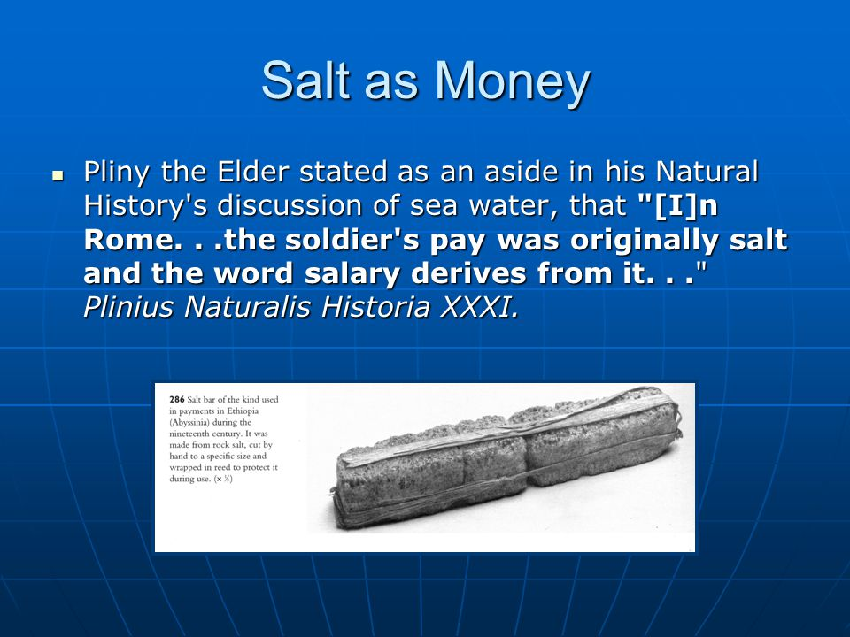 Salt as Money Pliny the Elder stated as an aside in his Natural History s discussion of sea water, that [I]n Rome...the soldier s pay was originally salt and the word salary derives from it... Plinius Naturalis Historia XXXI.