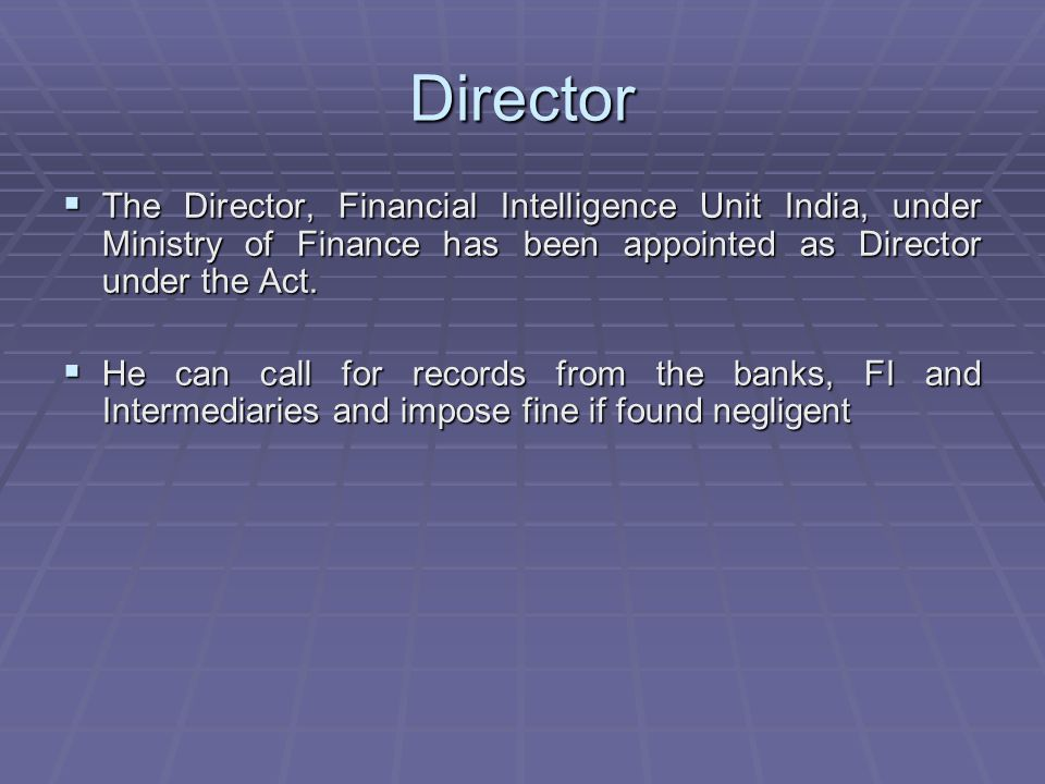 Director The Director, Financial Intelligence Unit India, under Ministry of Finance has been appointed as Director under the Act. The Director, Financ