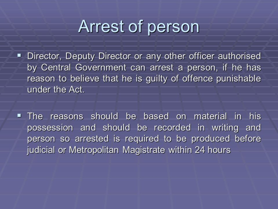 Arrest of person Director, Deputy Director or any other officer authorised by Central Government can arrest a person, if he has reason to believe that