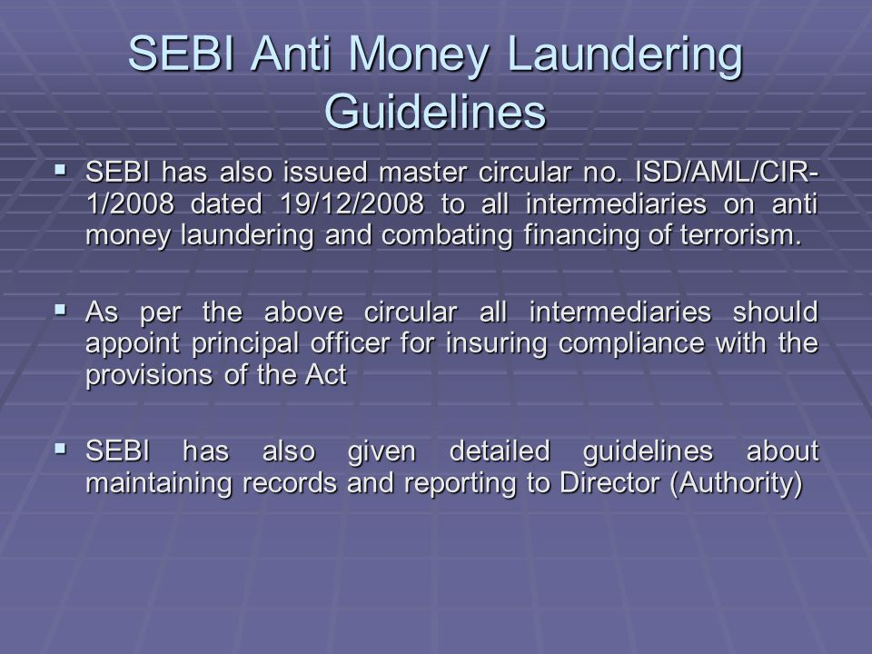 SEBI Anti Money Laundering Guidelines SEBI has also issued master circular no. ISD/AML/CIR- 1/2008 dated 19/12/2008 to all intermediaries on anti mone