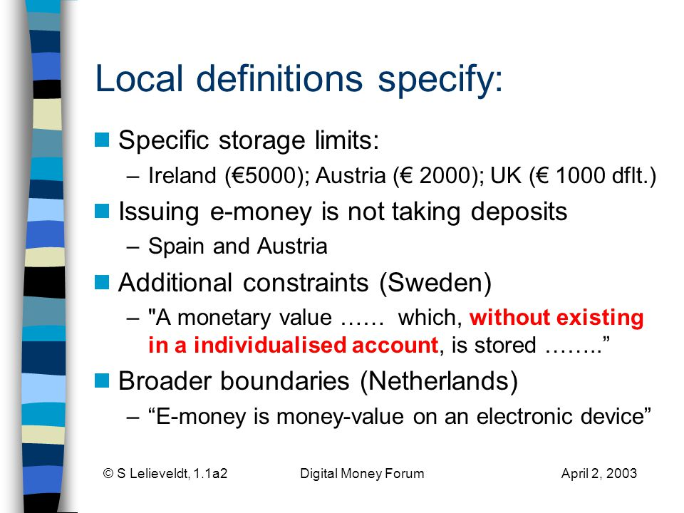 © S Lelieveldt, 1.1a2 Digital Money Forum April 2, 2003 Local definitions specify: Specific storage limits: –Ireland (5000); Austria ( 2000); UK ( 1000 dflt.) Issuing e-money is not taking deposits –Spain and Austria Additional constraints (Sweden) – A monetary value …… which, without existing in a individualised account, is stored ……..