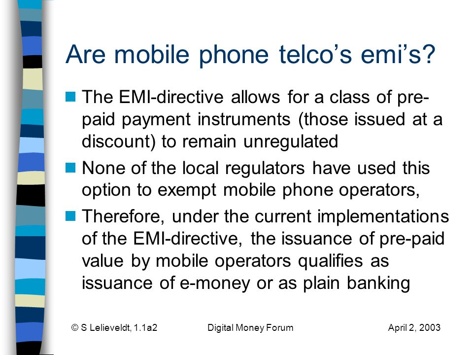 © S Lelieveldt, 1.1a2 Digital Money Forum April 2, 2003 Are mobile phone telcos emis? The EMI-directive allows for a class of pre- paid payment instru