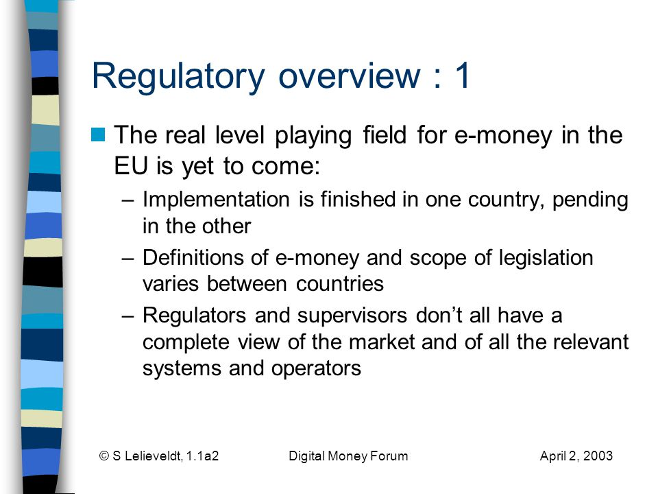 © S Lelieveldt, 1.1a2 Digital Money Forum April 2, 2003 Regulatory overview : 1 The real level playing field for e-money in the EU is yet to come: –Implementation is finished in one country, pending in the other –Definitions of e-money and scope of legislation varies between countries –Regulators and supervisors dont all have a complete view of the market and of all the relevant systems and operators