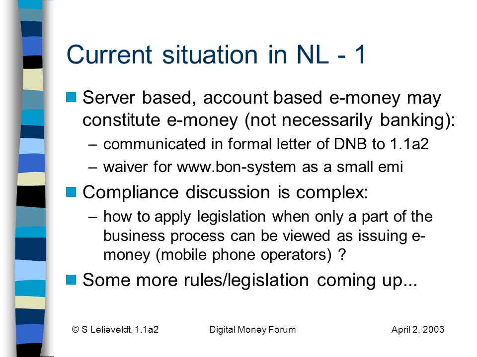 © S Lelieveldt, 1.1a2 Digital Money Forum April 2, 2003 Current situation in NL - 1 Server based, account based e-money may constitute e-money (not necessarily banking): –communicated in formal letter of DNB to 1.1a2 –waiver for   as a small emi Compliance discussion is complex: –how to apply legislation when only a part of the business process can be viewed as issuing e- money (mobile phone operators) .