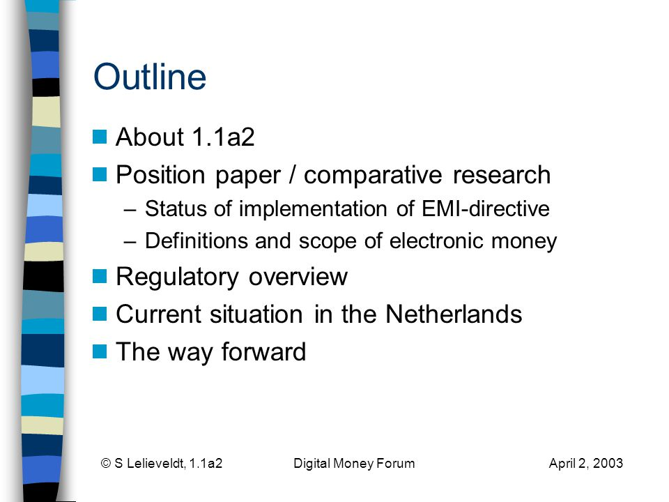 © S Lelieveldt, 1.1a2 Digital Money Forum April 2, 2003 Outline About 1.1a2 Position paper / comparative research –Status of implementation of EMI-directive –Definitions and scope of electronic money Regulatory overview Current situation in the Netherlands The way forward
