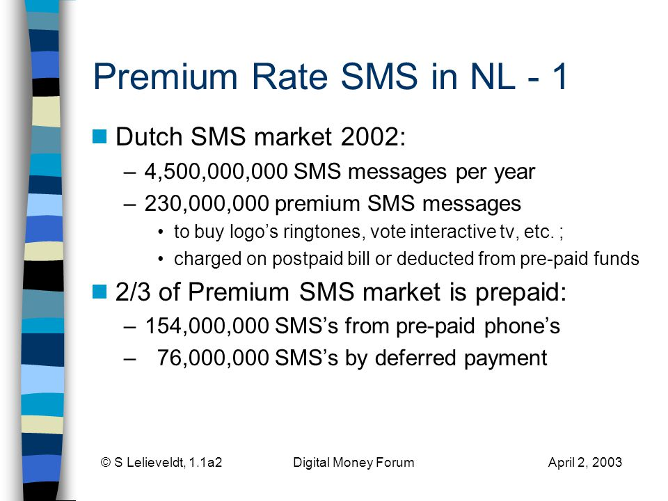 Premium Rate SMS in NL - 1 Dutch SMS market 2002: –4,500,000,000 SMS messages per year –230,000,000 premium SMS messages to buy logos ringtones, vote interactive tv, etc.