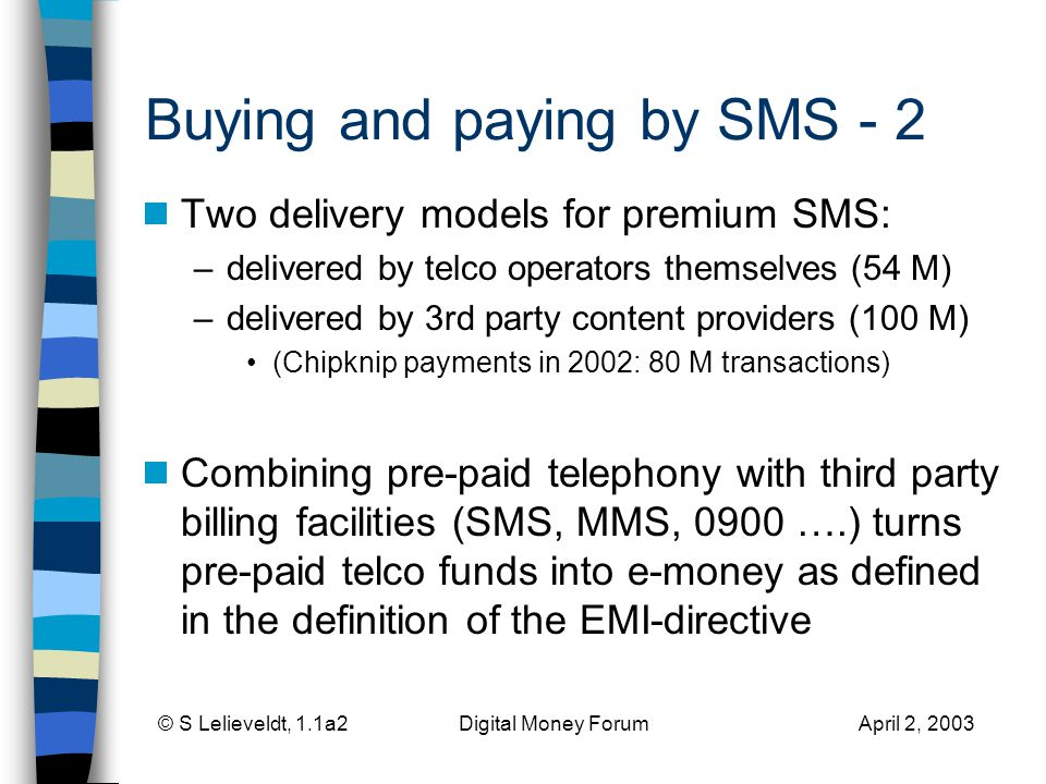 © S Lelieveldt, 1.1a2 Digital Money Forum April 2, 2003 Buying and paying by SMS - 2 Two delivery models for premium SMS: –delivered by telco operators themselves (54 M) –delivered by 3rd party content providers (100 M) (Chipknip payments in 2002: 80 M transactions) Combining pre-paid telephony with third party billing facilities (SMS, MMS, 0900 ….) turns pre-paid telco funds into e-money as defined in the definition of the EMI-directive