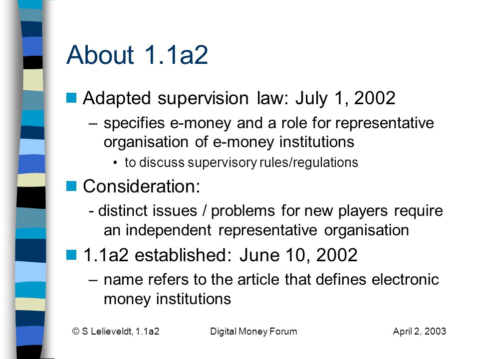 © S Lelieveldt, 1.1a2 Digital Money Forum April 2, 2003 About 1.1a2 Adapted supervision law: July 1, 2002 –specifies e-money and a role for representative organisation of e-money institutions to discuss supervisory rules/regulations Consideration: - distinct issues / problems for new players require an independent representative organisation 1.1a2 established: June 10, 2002 –name refers to the article that defines electronic money institutions
