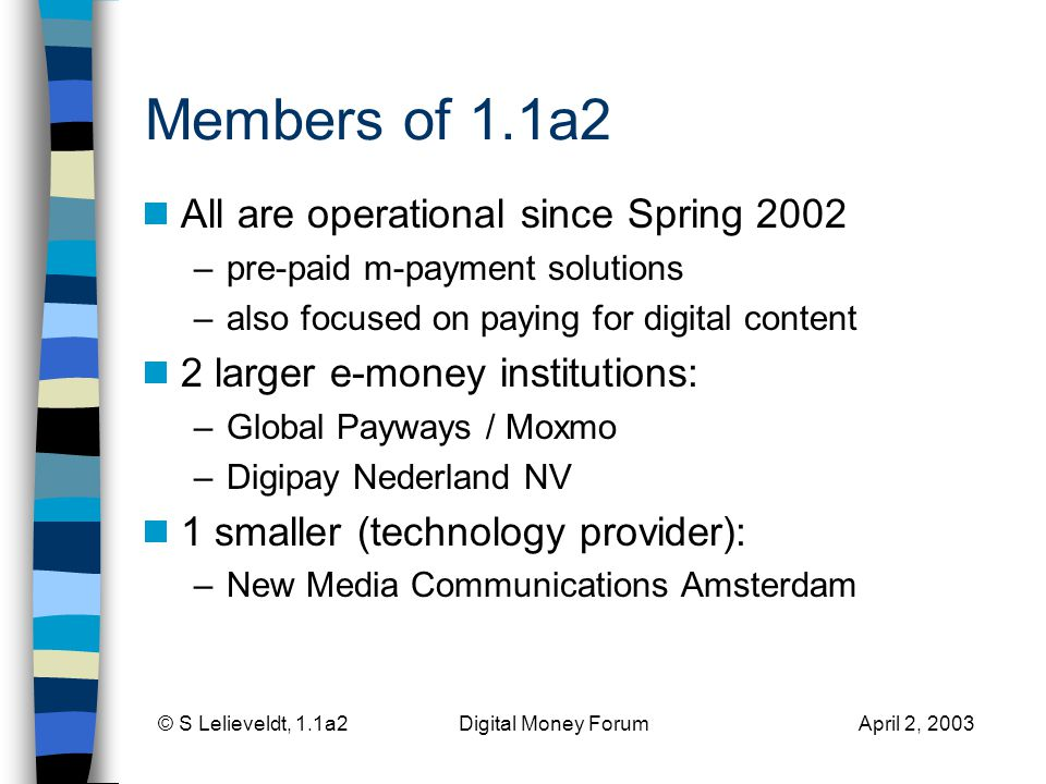 © S Lelieveldt, 1.1a2 Digital Money Forum April 2, 2003 Members of 1.1a2 All are operational since Spring 2002 –pre-paid m-payment solutions –also focused on paying for digital content 2 larger e-money institutions: –Global Payways / Moxmo –Digipay Nederland NV 1 smaller (technology provider): –New Media Communications Amsterdam