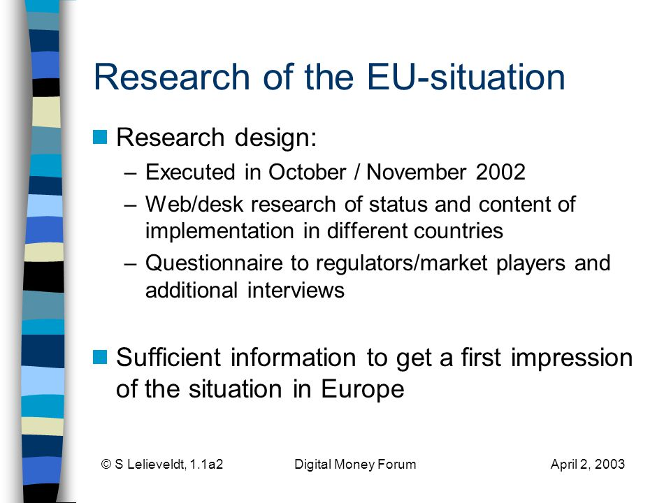 © S Lelieveldt, 1.1a2 Digital Money Forum April 2, 2003 Research of the EU-situation Research design: –Executed in October / November 2002 –Web/desk research of status and content of implementation in different countries –Questionnaire to regulators/market players and additional interviews Sufficient information to get a first impression of the situation in Europe