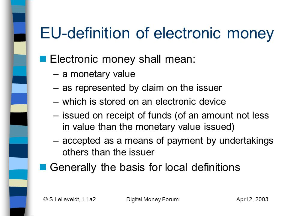 © S Lelieveldt, 1.1a2 Digital Money Forum April 2, 2003 EU-definition of electronic money Electronic money shall mean: –a monetary value –as represented by claim on the issuer –which is stored on an electronic device –issued on receipt of funds (of an amount not less in value than the monetary value issued) –accepted as a means of payment by undertakings others than the issuer Generally the basis for local definitions