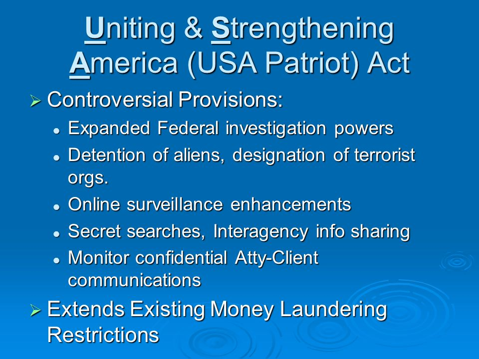 Uniting & Strengthening America (USA Patriot) Act Controversial Provisions: Controversial Provisions: Expanded Federal investigation powers Expanded Federal investigation powers Detention of aliens, designation of terrorist orgs.