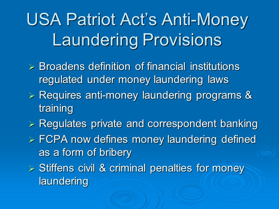 USA Patriot Acts Anti-Money Laundering Provisions Broadens definition of financial institutions regulated under money laundering laws Broadens definition of financial institutions regulated under money laundering laws Requires anti-money laundering programs & training Requires anti-money laundering programs & training Regulates private and correspondent banking Regulates private and correspondent banking FCPA now defines money laundering defined as a form of bribery FCPA now defines money laundering defined as a form of bribery Stiffens civil & criminal penalties for money laundering Stiffens civil & criminal penalties for money laundering