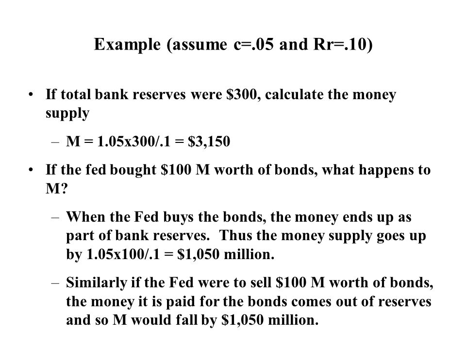 Example (assume c=.05 and Rr=.10) If total bank reserves were $300, calculate the money supply –M = 1.05x300/.1 = $3,150 If the fed bought $100 M worth of bonds, what happens to M.