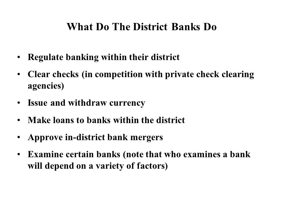 What Do The District Banks Do Regulate banking within their district Clear checks (in competition with private check clearing agencies) Issue and withdraw currency Make loans to banks within the district Approve in-district bank mergers Examine certain banks (note that who examines a bank will depend on a variety of factors)