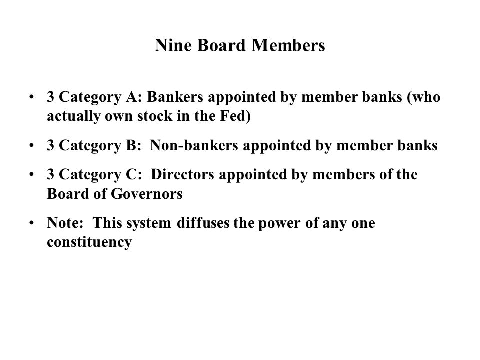 Nine Board Members 3 Category A: Bankers appointed by member banks (who actually own stock in the Fed) 3 Category B: Non-bankers appointed by member banks 3 Category C: Directors appointed by members of the Board of Governors Note: This system diffuses the power of any one constituency
