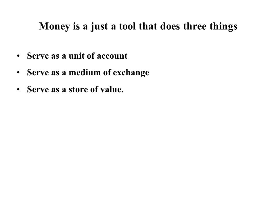 Money is a just a tool that does three things Serve as a unit of account Serve as a medium of exchange Serve as a store of value.