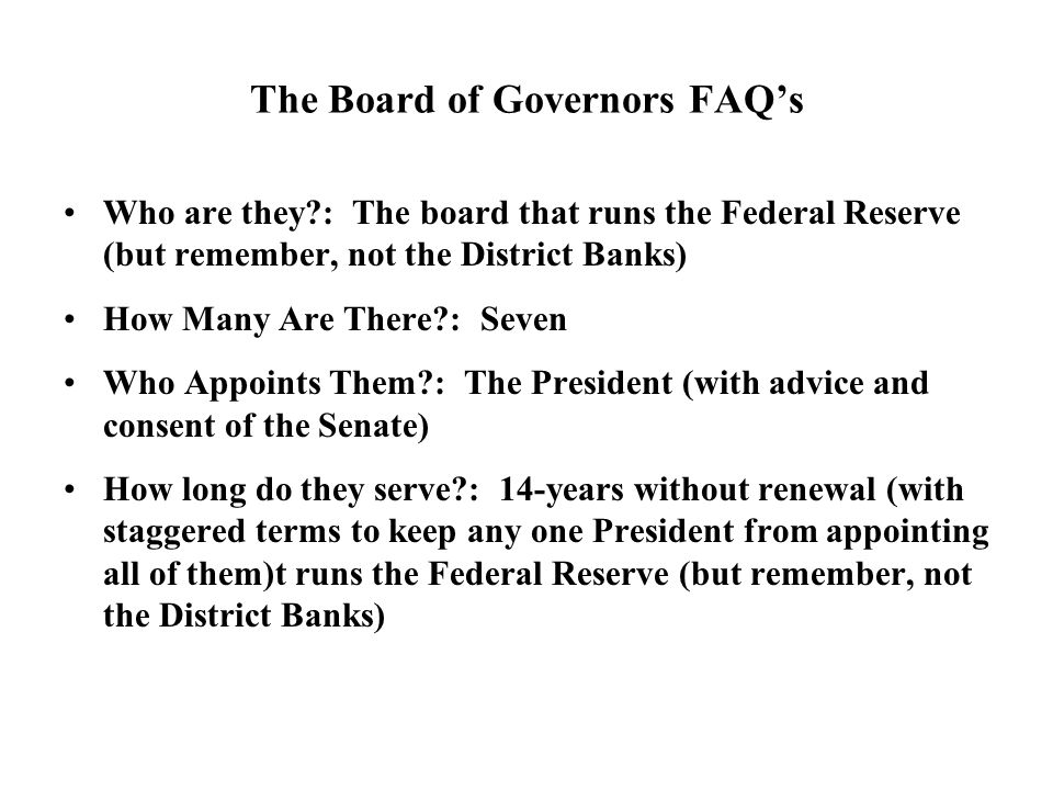 The Board of Governors FAQs Who are they : The board that runs the Federal Reserve (but remember, not the District Banks) How Many Are There : Seven Who Appoints Them : The President (with advice and consent of the Senate) How long do they serve : 14-years without renewal (with staggered terms to keep any one President from appointing all of them)t runs the Federal Reserve (but remember, not the District Banks)