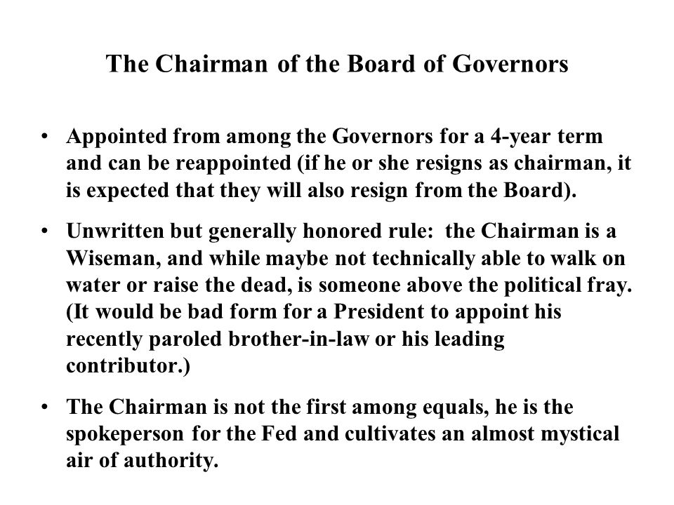 The Chairman of the Board of Governors Appointed from among the Governors for a 4-year term and can be reappointed (if he or she resigns as chairman, it is expected that they will also resign from the Board).