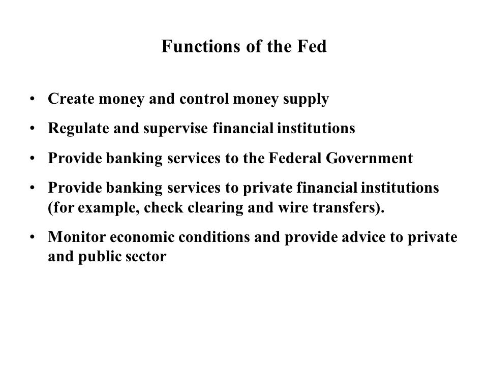 Functions of the Fed Create money and control money supply Regulate and supervise financial institutions Provide banking services to the Federal Government Provide banking services to private financial institutions (for example, check clearing and wire transfers).