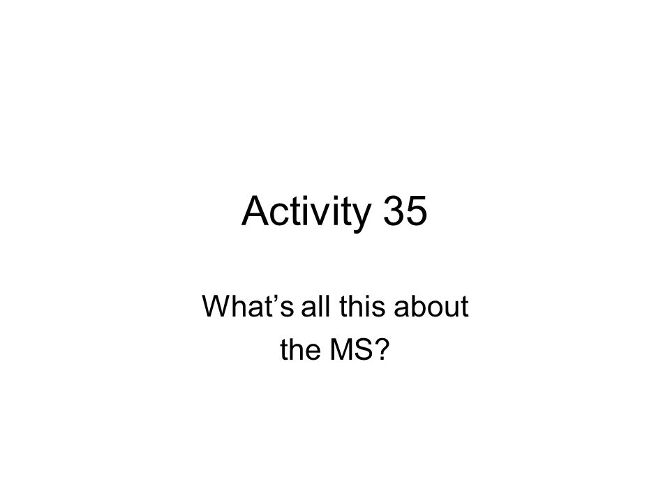 Activity 35 Whats all this about the MS?