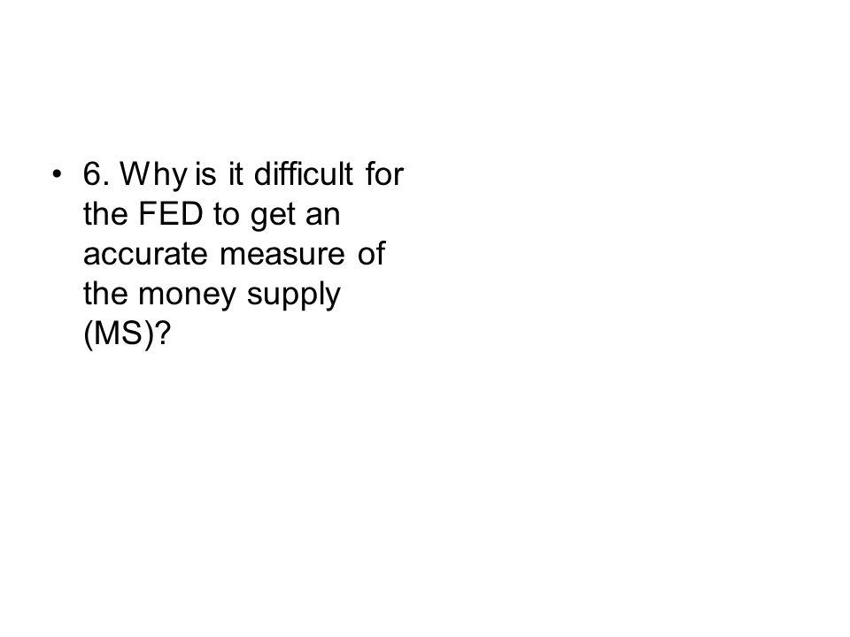 6. Why is it difficult for the FED to get an accurate measure of the money supply (MS)?