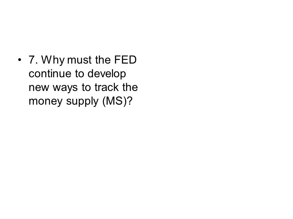 7. Why must the FED continue to develop new ways to track the money supply (MS)?