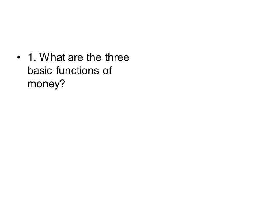 1. What are the three basic functions of money?