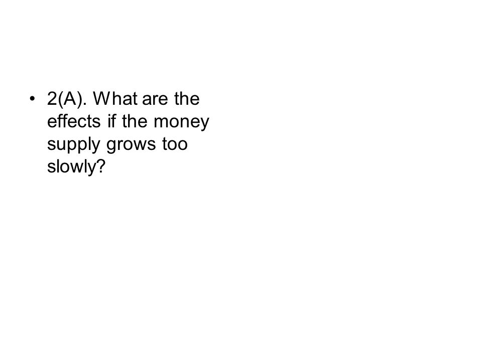 2(A). What are the effects if the money supply grows too slowly?