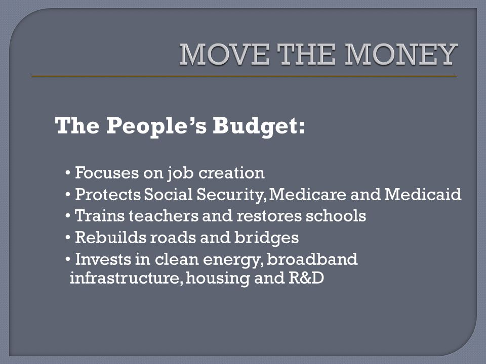 The Peoples Budget: Focuses on job creation Protects Social Security, Medicare and Medicaid Trains teachers and restores schools Rebuilds roads and bridges Invests in clean energy, broadband infrastructure, housing and R&D
