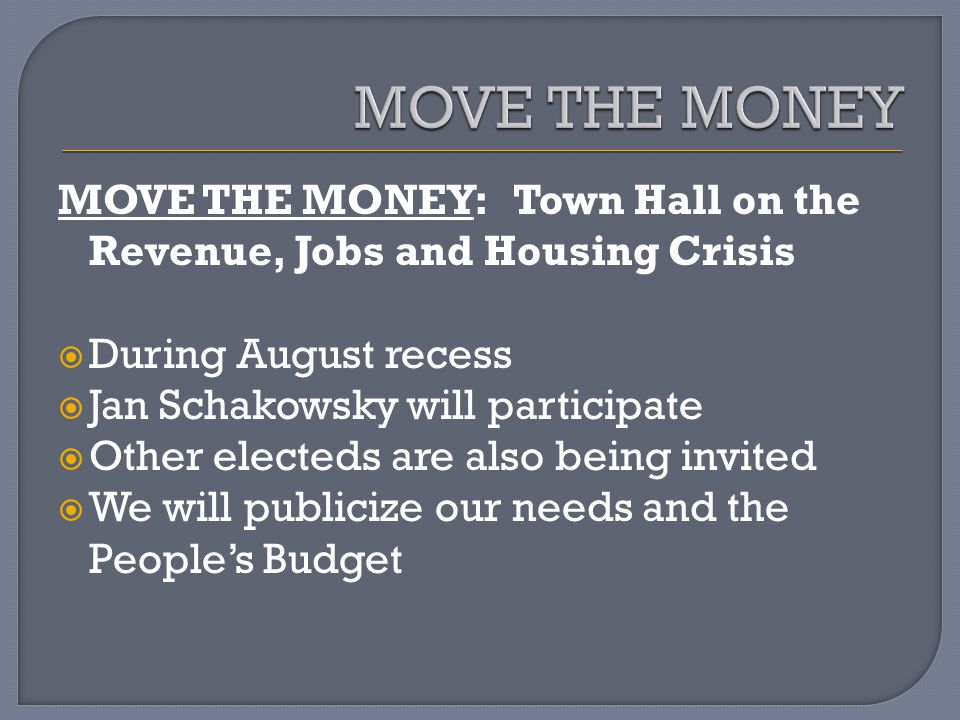 MOVE THE MONEY: Town Hall on the Revenue, Jobs and Housing Crisis During August recess Jan Schakowsky will participate Other electeds are also being invited We will publicize our needs and the Peoples Budget