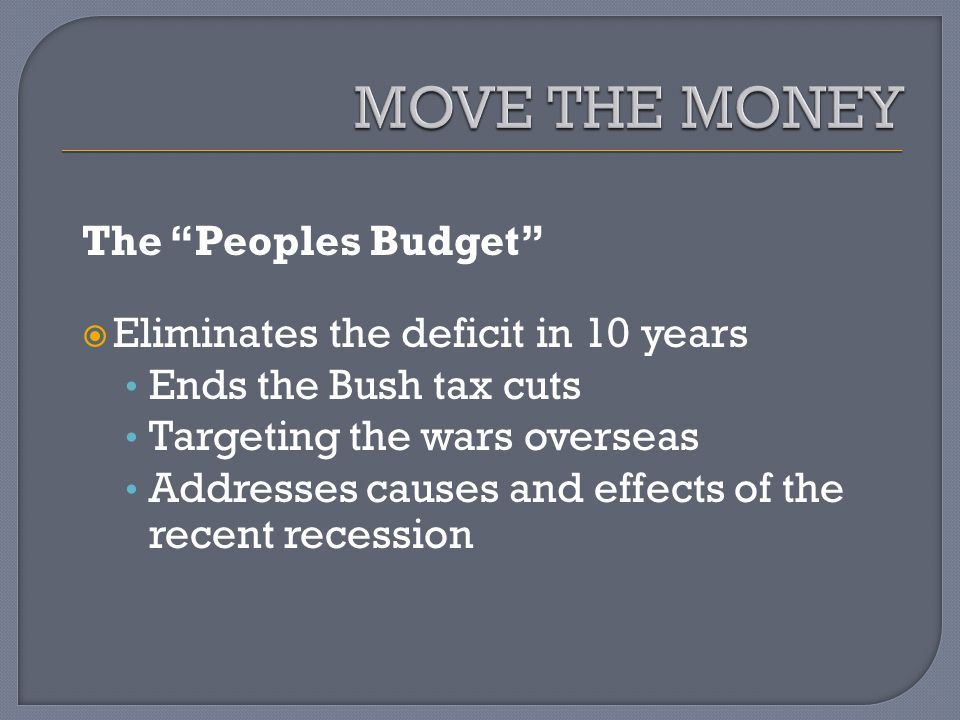 The Peoples Budget Eliminates the deficit in 10 years Ends the Bush tax cuts Targeting the wars overseas Addresses causes and effects of the recent recession